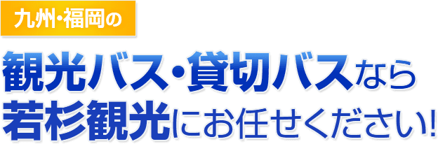 九州・福岡の観光バス・貸し切りバスなら若杉観光にお任せください!